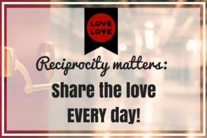Reciprocity matters - share the love every day